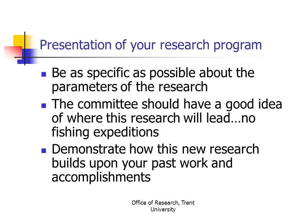Office of Research, Trent University Presentation of your research program Be as specific as possible about the parameters of the research The committee should have a good idea of where this research will lead…no fishing expeditions Demonstrate how this new research builds upon your past work and accomplishments