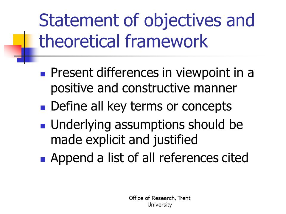 Office of Research, Trent University Statement of objectives and theoretical framework Present differences in viewpoint in a positive and constructive manner Define all key terms or concepts Underlying assumptions should be made explicit and justified Append a list of all references cited