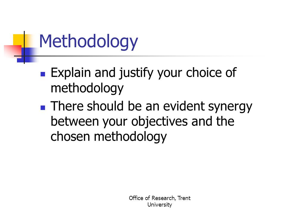 Office of Research, Trent University Methodology Explain and justify your choice of methodology There should be an evident synergy between your object