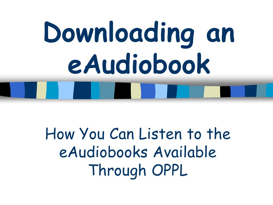 Downloading an eAudiobook How You Can Listen to the eAudiobooks Available Through OPPL