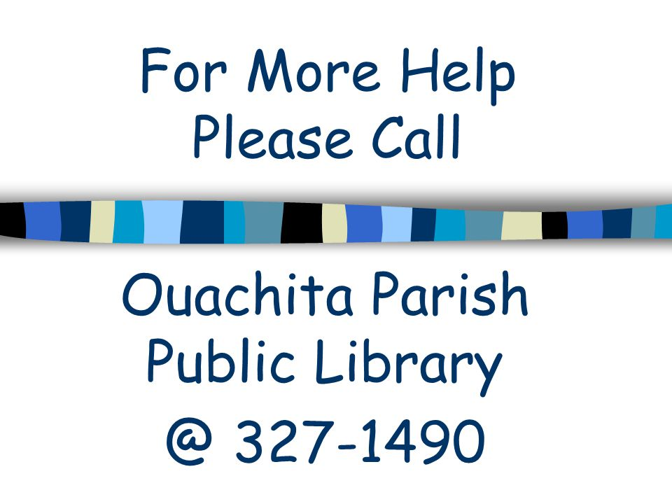 For More Help Please Call Ouachita Parish Public Library @ 327-1490