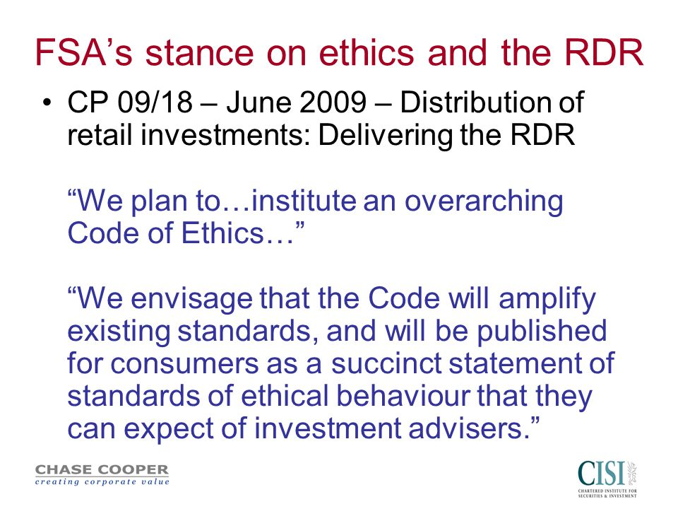 FSA's stance on ethics and the RDR CP 09/18 – June 2009 – Distribution of retail investments: Delivering the RDR We plan to…institute an overarching Code of Ethics… We envisage that the Code will amplify existing standards, and will be published for consumers as a succinct statement of standards of ethical behaviour that they can expect of investment advisers.