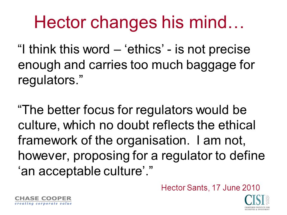 Hector changes his mind… I think this word – 'ethics' - is not precise enough and carries too much baggage for regulators. The better focus for regulators would be culture, which no doubt reflects the ethical framework of the organisation.