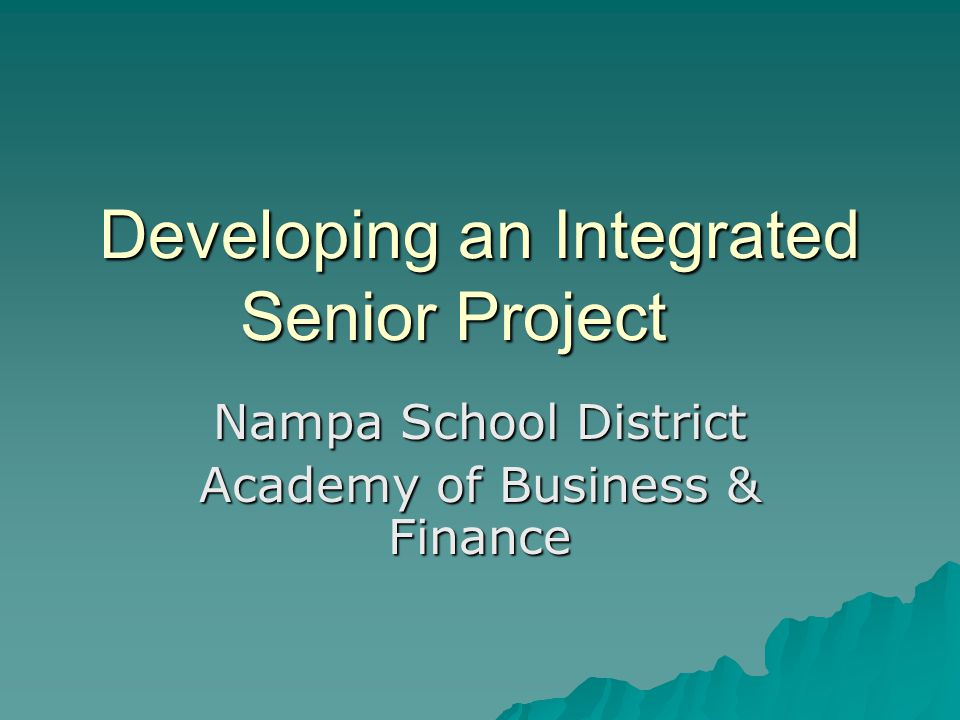 Developing an Integrated Senior Project Nampa School District Academy of Business & Finance