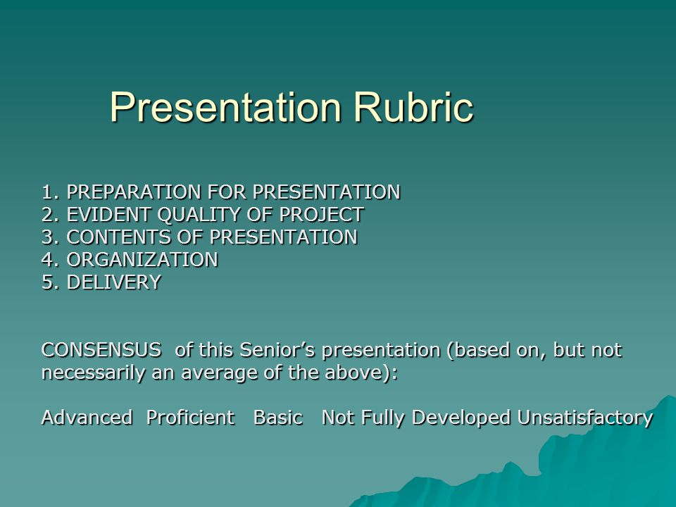 Presentation Rubric 1. PREPARATION FOR PRESENTATION 2. EVIDENT QUALITY OF PROJECT 3. CONTENTS OF PRESENTATION 4. ORGANIZATION 5. DELIVERY CONSENSUS of