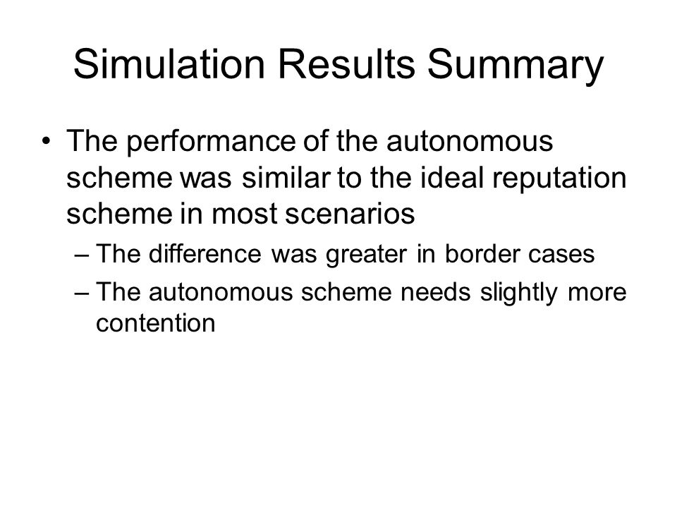 Simulation Results Summary The performance of the autonomous scheme was similar to the ideal reputation scheme in most scenarios –The difference was greater in border cases –The autonomous scheme needs slightly more contention