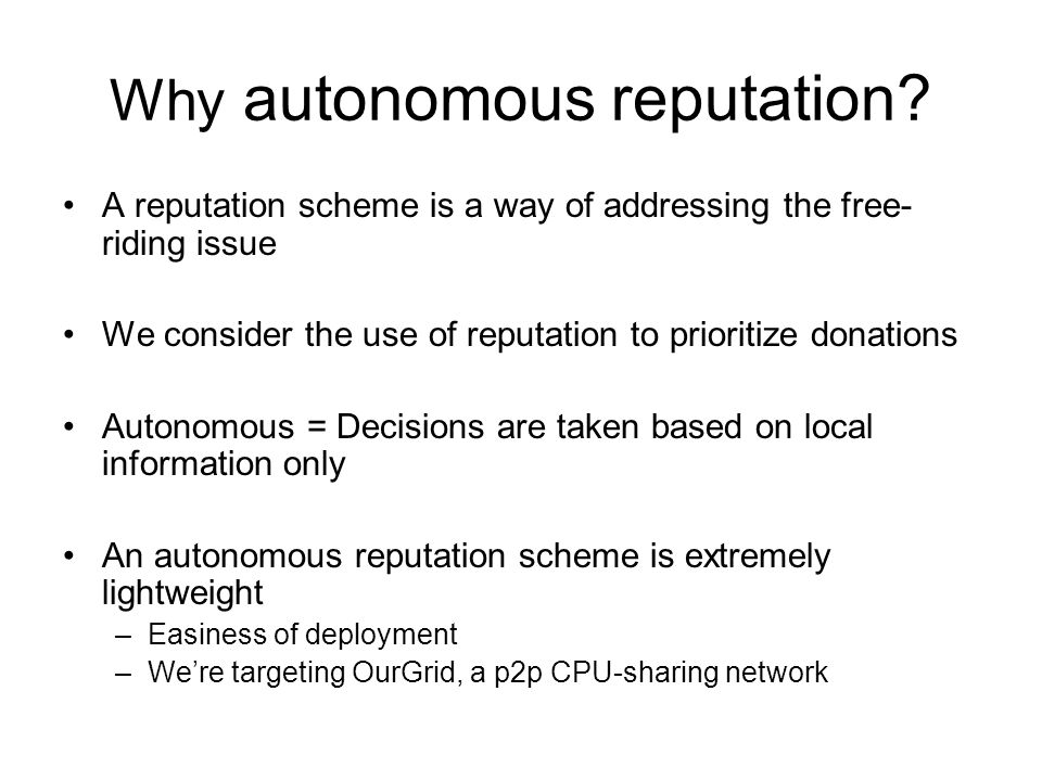 Conclusions Donation prioritization drives free-riding out only when there is famine of resources An autonomous reputation scheme performs very similarly to an ideal one in discouraging free-riding –Lightweight and easy to deploy solution