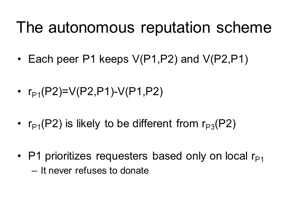 The autonomous reputation scheme Each peer P1 keeps V(P1,P2) and V(P2,P1) r P1 (P2)=V(P2,P1)-V(P1,P2) r P1 (P2) is likely to be different from r P3 (P2) P1 prioritizes requesters based only on local r P1 –It never refuses to donate