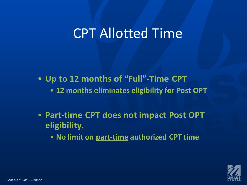 Learning with Purpose CPT Allotted Time Up to 12 months of Full -Time CPT 12 months eliminates eligibility for Post OPT Part-time CPT does not impact Post OPT eligibility.