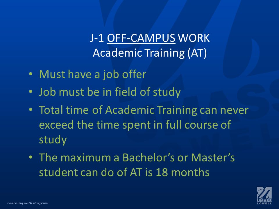Learning with Purpose J-1 OFF-CAMPUS WORK Academic Training (AT) Must have a job offer Job must be in field of study Total time of Academic Training can never exceed the time spent in full course of study The maximum a Bachelor's or Master's student can do of AT is 18 months
