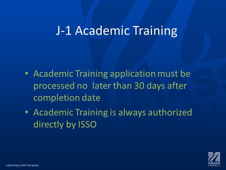 Learning with Purpose J-1 Academic Training Academic Training application must be processed no later than 30 days after completion date Academic Training is always authorized directly by ISSO