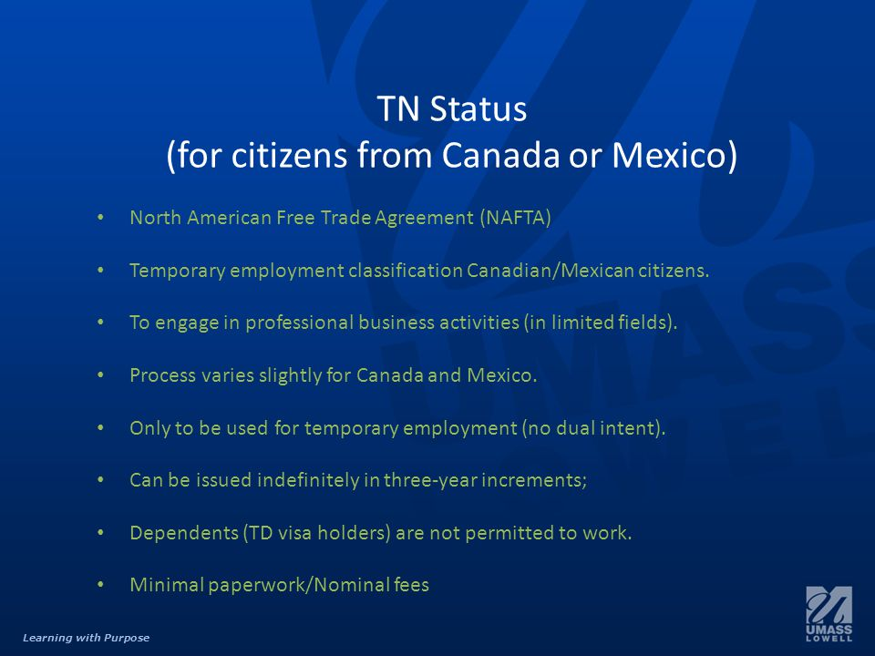 Learning with Purpose TN Status (for citizens from Canada or Mexico) North American Free Trade Agreement (NAFTA) Temporary employment classification Canadian/Mexican citizens.