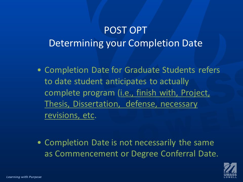 Learning with Purpose POST OPT Determining your Completion Date Completion Date for Graduate Students refers to date student anticipates to actually complete program (i.e., finish with, Project, Thesis, Dissertation, defense, necessary revisions, etc.