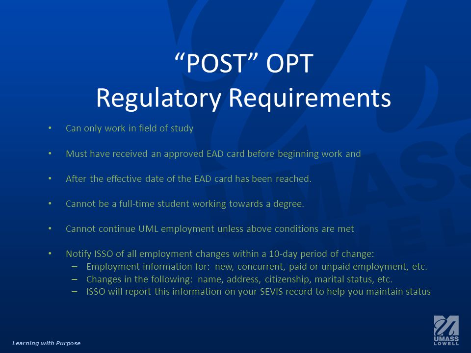 Learning with Purpose POST OPT Regulatory Requirements Can only work in field of study Must have received an approved EAD card before beginning work and After the effective date of the EAD card has been reached.