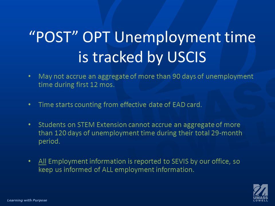 Learning with Purpose POST OPT Unemployment time is tracked by USCIS May not accrue an aggregate of more than 90 days of unemployment time during first 12 mos.