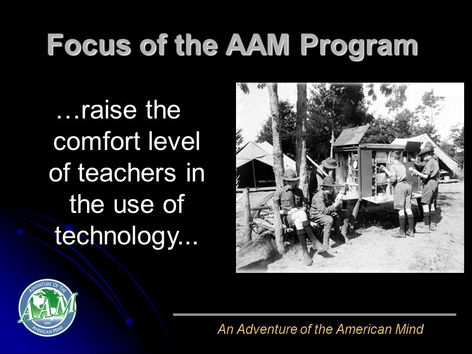 An Adventure of the American Mind Focus of the AAM Program …raise the comfort level of teachers in the use of technology...