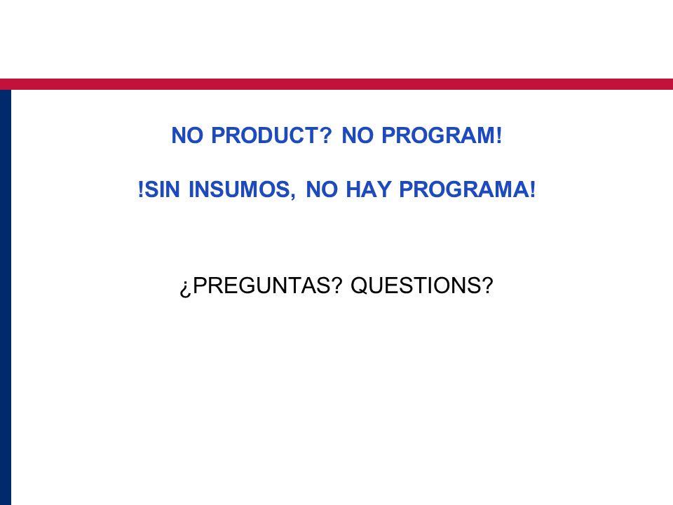 NO PRODUCT? NO PROGRAM! !SIN INSUMOS, NO HAY PROGRAMA! ¿PREGUNTAS? QUESTIONS?