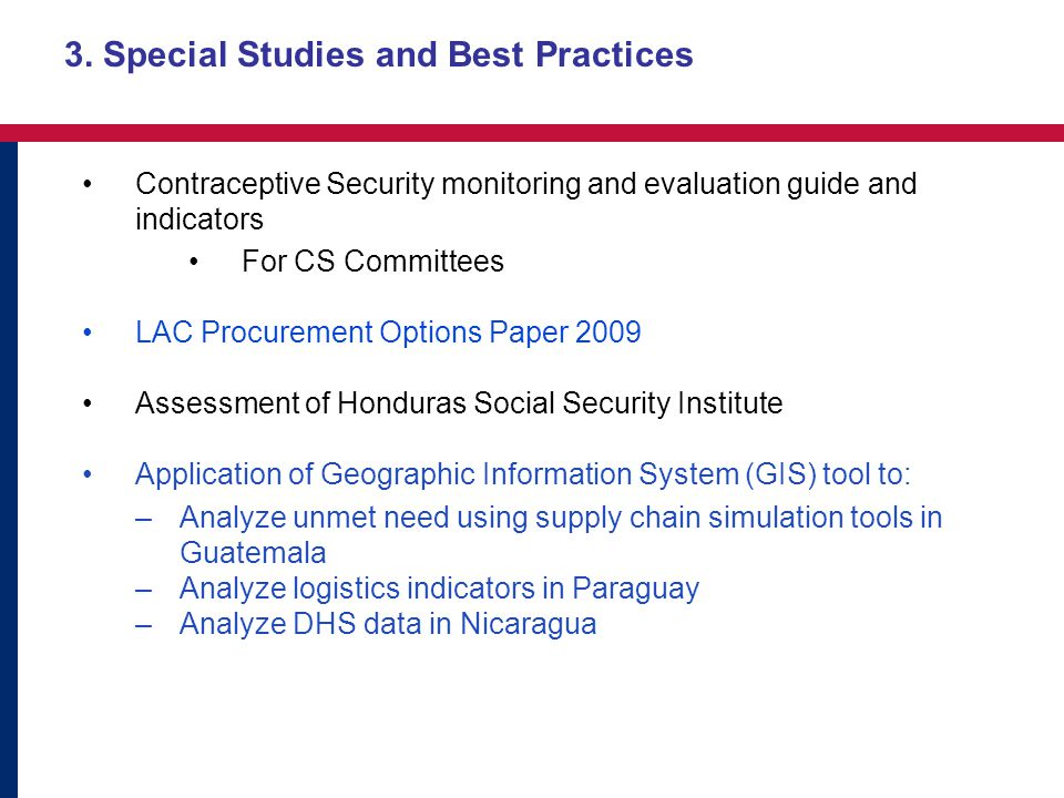 Contraceptive Security monitoring and evaluation guide and indicators For CS Committees LAC Procurement Options Paper 2009 Assessment of Honduras Social Security Institute Application of Geographic Information System (GIS) tool to: –Analyze unmet need using supply chain simulation tools in Guatemala –Analyze logistics indicators in Paraguay –Analyze DHS data in Nicaragua 3.