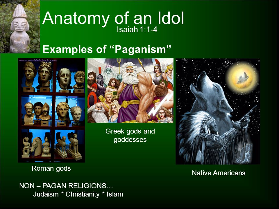 "Anatomy of an Idol Isaiah 1:1-4 Examples of ""Paganism"" Roman gods Greek gods and goddesses Native Americans NON – PAGAN RELIGIONS… Judaism * Christian"