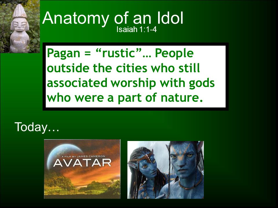 "Anatomy of an Idol Isaiah 1:1-4 Pagan = ""rustic""… People outside the cities who still associated worship with gods who were a part of nature. Today…"