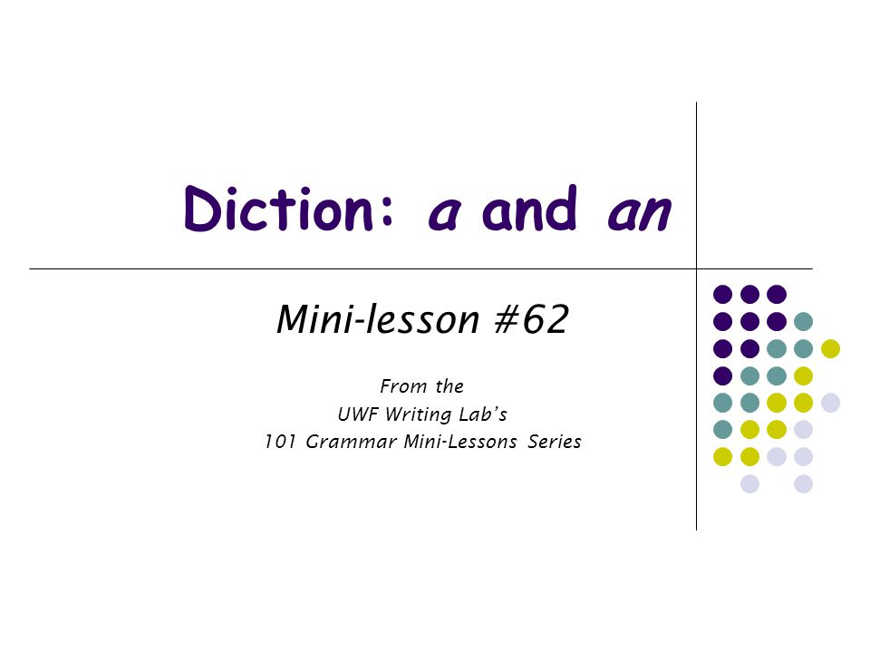 Diction: a and an Mini-lesson #62 From the UWF Writing Lab's 101 Grammar Mini-Lessons Series