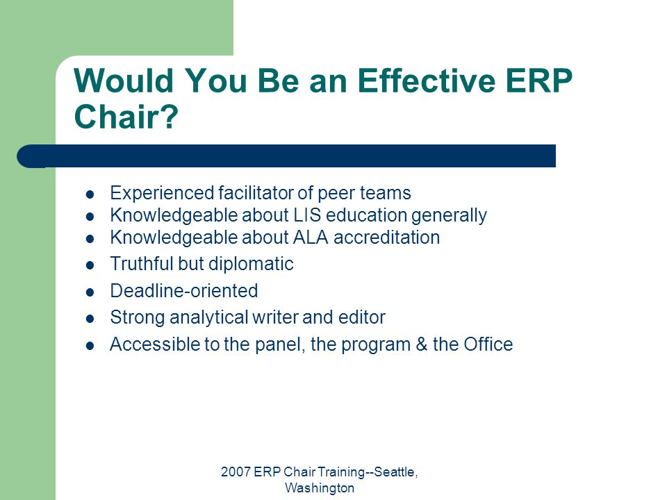 2007 ERP Chair Training--Seattle, Washington Would You Be an Effective ERP Chair? Experienced facilitator of peer teams Knowledgeable about LIS educat