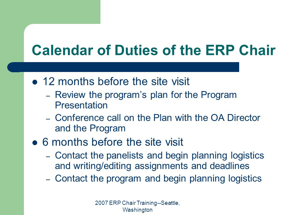 2007 ERP Chair Training--Seattle, Washington Calendar of Duties of the ERP Chair 12 months before the site visit – Review the program's plan for the P