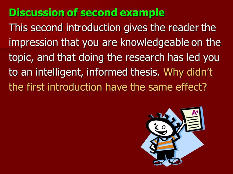 Discussion of second example This second introduction gives the reader the impression that you are knowledgeable on the topic, and that doing the research has led you to an intelligent, informed thesis.