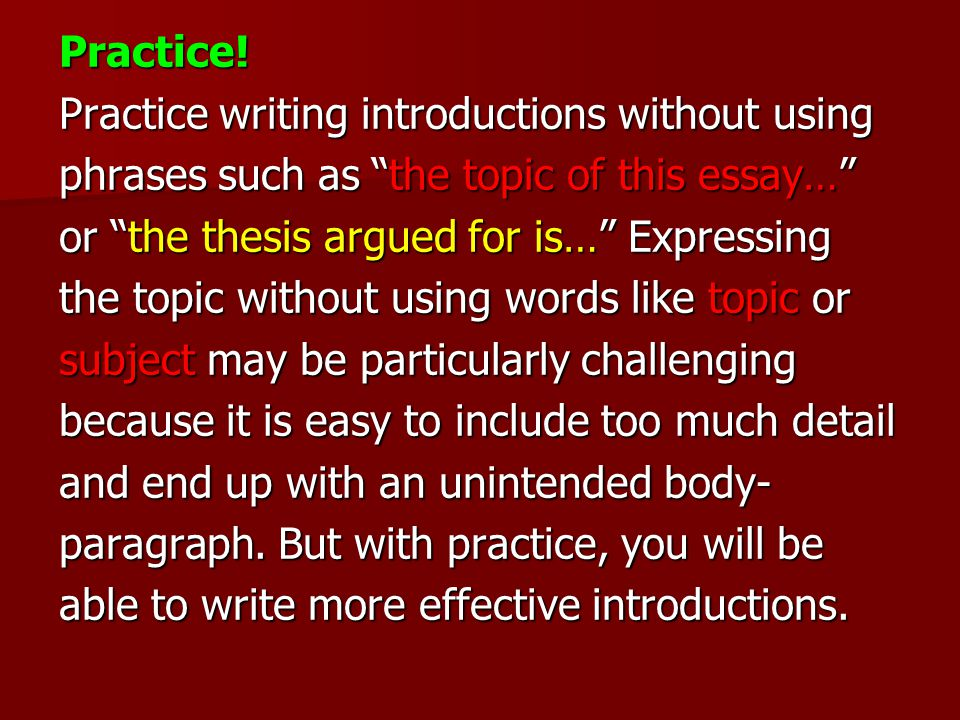 """Practice! Practice writing introductions without using phrases such as """"the topic of this essay…"""" or """"the thesis argued for is…"""" Expressing the topic"""
