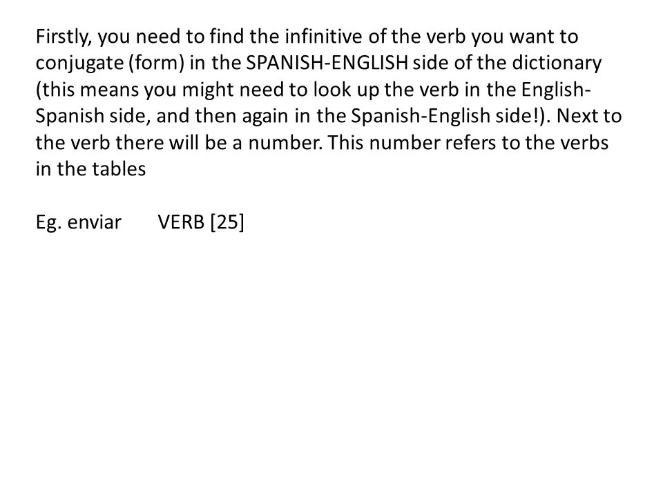 Firstly, you need to find the infinitive of the verb you want to conjugate (form) in the SPANISH-ENGLISH side of the dictionary (this means you might need to look up the verb in the English- Spanish side, and then again in the Spanish-English side!).