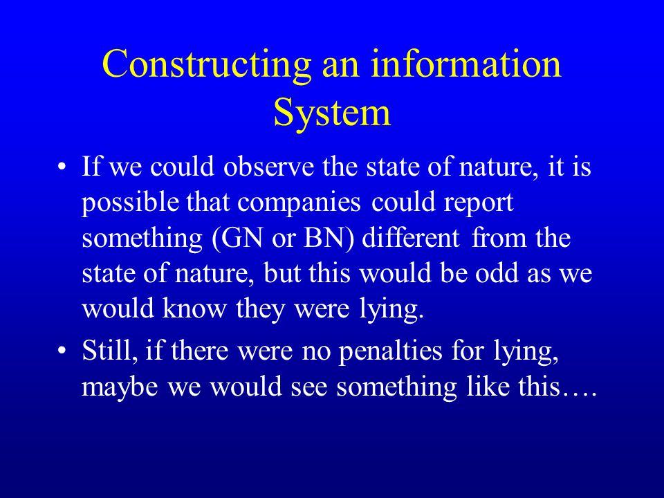 Constructing an information System If we could observe the state of nature, it is possible that companies could report something (GN or BN) different from the state of nature, but this would be odd as we would know they were lying.