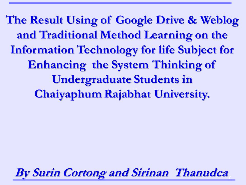 10 By Surin Cortong and Sirinan Thanudca The Result Using of Google Drive & Weblog and Traditional Method Learning on the Information Technology for life Subject for Enhancing the System Thinking of Undergraduate Students in Chaiyaphum Rajabhat University.