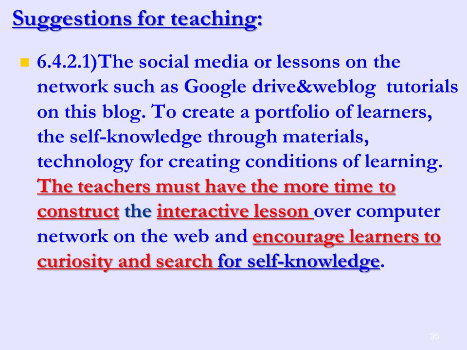 35 Suggestions for teaching: The teachers must have the more time to construct the interactive lesson encourage learners to curiosity and search for self-knowledge 6.4.2.1)The social media or lessons on the network such as Google drive&weblog tutorials on this blog.