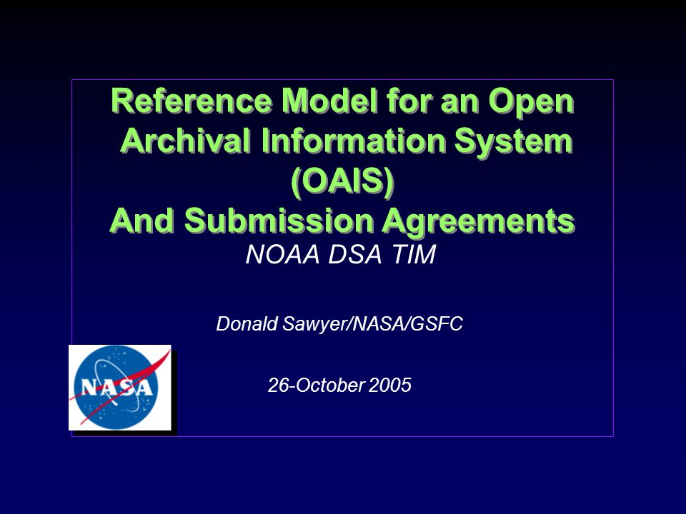 Reference Model for an Open Archival Information System (OAIS) And Submission Agreements NOAA DSA TIM Donald Sawyer/NASA/GSFC 26-October 2005 NOAA DSA TIM Donald Sawyer/NASA/GSFC 26-October 2005