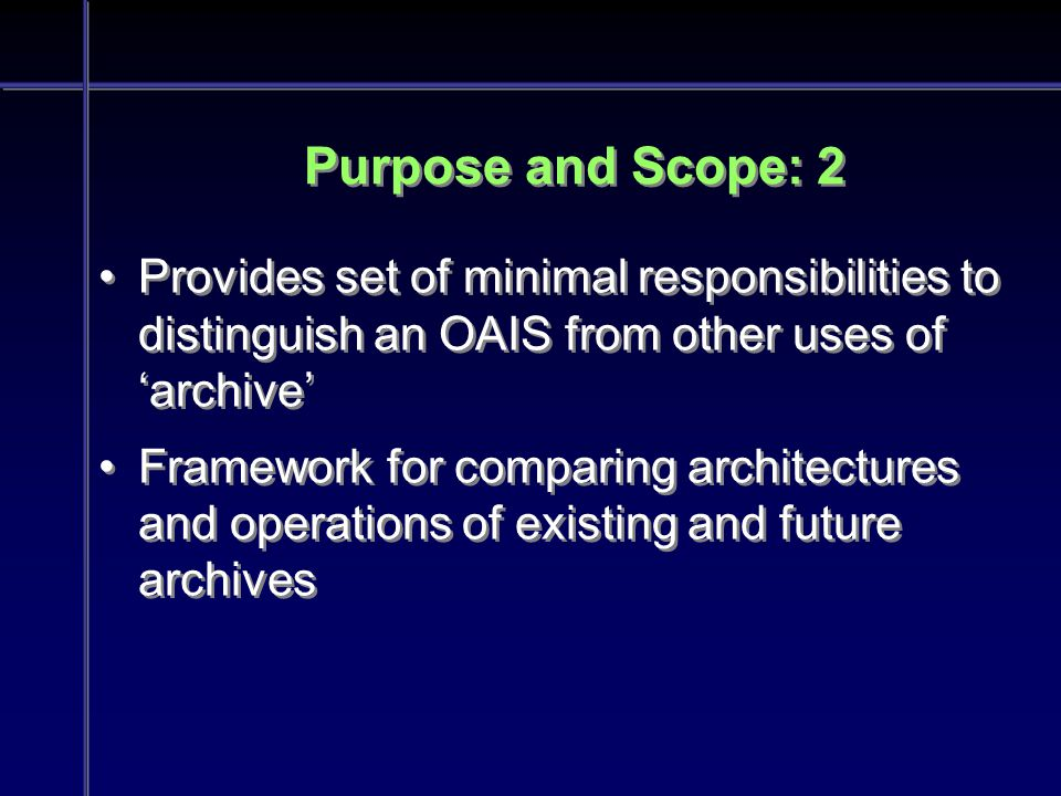 Purpose and Scope: 2 Provides set of minimal responsibilities to distinguish an OAIS from other uses of 'archive' Framework for comparing architectures and operations of existing and future archives Provides set of minimal responsibilities to distinguish an OAIS from other uses of 'archive' Framework for comparing architectures and operations of existing and future archives
