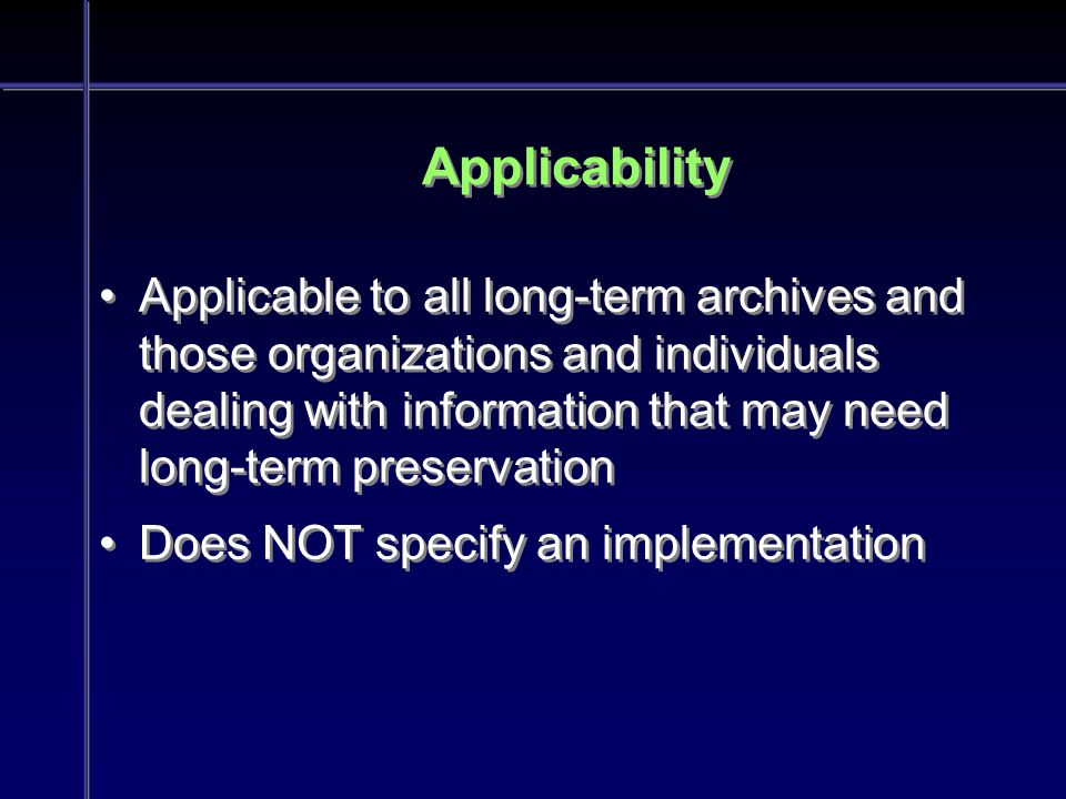 Applicability Applicable to all long-term archives and those organizations and individuals dealing with information that may need long-term preservation Does NOT specify an implementation Applicable to all long-term archives and those organizations and individuals dealing with information that may need long-term preservation Does NOT specify an implementation