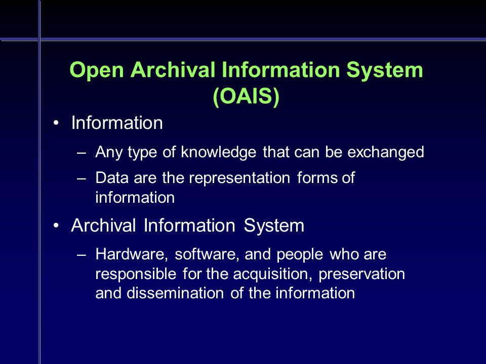 Open Archival Information System (OAIS) Information –Any type of knowledge that can be exchanged –Data are the representation forms of information Archival Information System –Hardware, software, and people who are responsible for the acquisition, preservation and dissemination of the information Information –Any type of knowledge that can be exchanged –Data are the representation forms of information Archival Information System –Hardware, software, and people who are responsible for the acquisition, preservation and dissemination of the information