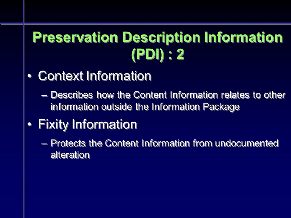 Preservation Description Information (PDI) : 2 Context Information –Describes how the Content Information relates to other information outside the Information Package Fixity Information –Protects the Content Information from undocumented alteration Context Information –Describes how the Content Information relates to other information outside the Information Package Fixity Information –Protects the Content Information from undocumented alteration