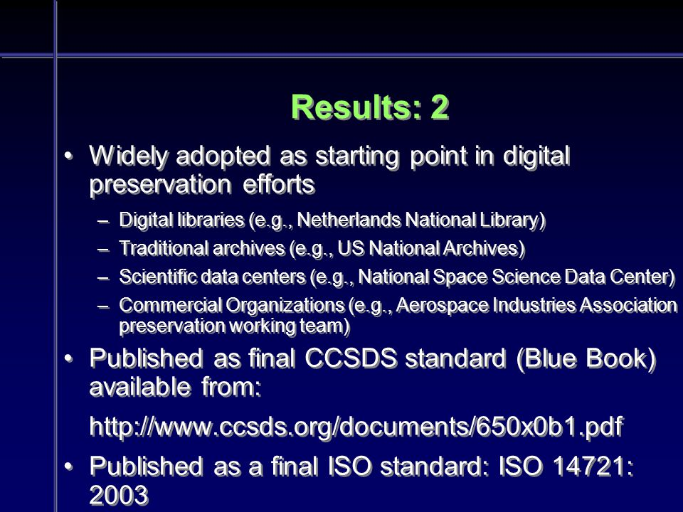 Results: 2 Widely adopted as starting point in digital preservation efforts –Digital libraries (e.g., Netherlands National Library) –Traditional archives (e.g., US National Archives) –Scientific data centers (e.g., National Space Science Data Center) –Commercial Organizations (e.g., Aerospace Industries Association preservation working team) Published as final CCSDS standard (Blue Book) available from: http://www.ccsds.org/documents/650x0b1.pdf Published as a final ISO standard: ISO 14721: 2003 Widely adopted as starting point in digital preservation efforts –Digital libraries (e.g., Netherlands National Library) –Traditional archives (e.g., US National Archives) –Scientific data centers (e.g., National Space Science Data Center) –Commercial Organizations (e.g., Aerospace Industries Association preservation working team) Published as final CCSDS standard (Blue Book) available from: http://www.ccsds.org/documents/650x0b1.pdf Published as a final ISO standard: ISO 14721: 2003