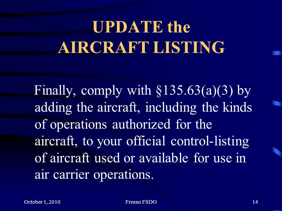 October 1, 2010Fresno FSDO14 UPDATE the AIRCRAFT LISTING Finally, comply with §135.63(a)(3) by adding the aircraft, including the kinds of operations authorized for the aircraft, to your official control-listing of aircraft used or available for use in air carrier operations.