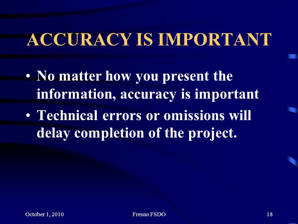 October 1, 2010Fresno FSDO18 ACCURACY IS IMPORTANT No matter how you present the information, accuracy is important Technical errors or omissions will delay completion of the project.