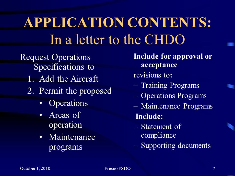 October 1, 2010Fresno FSDO7 APPLICATION CONTENTS: In a letter to the CHDO Request Operations Specifications to 1.Add the Aircraft 2.Permit the proposed Operations Areas of operation Maintenance programs Include for approval or acceptance revisions to: –Training Programs –Operations Programs –Maintenance Programs Include: –Statement of compliance –Supporting documents