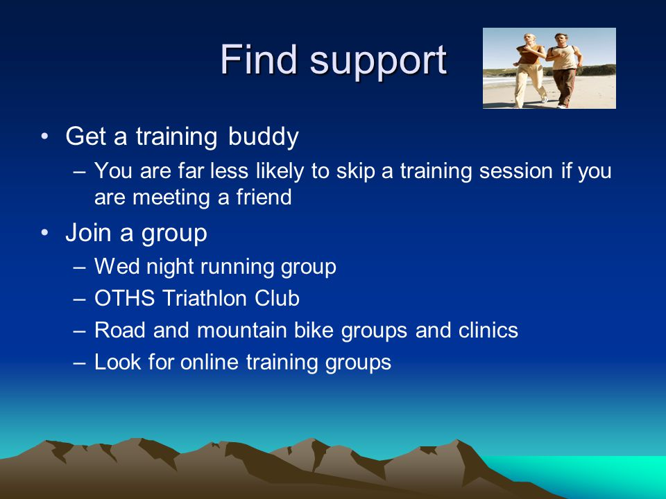 Find support Get a training buddy –You are far less likely to skip a training session if you are meeting a friend Join a group –Wed night running group –OTHS Triathlon Club –Road and mountain bike groups and clinics –Look for online training groups