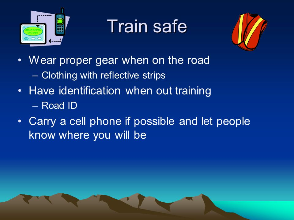 Train safe Wear proper gear when on the road –Clothing with reflective strips Have identification when out training –Road ID Carry a cell phone if possible and let people know where you will be