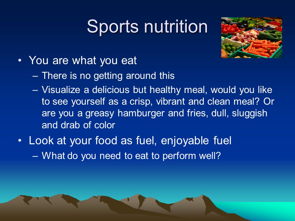 Sports nutrition You are what you eat –There is no getting around this –Visualize a delicious but healthy meal, would you like to see yourself as a crisp, vibrant and clean meal.