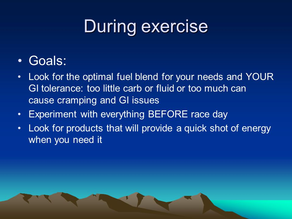 During exercise Goals: Look for the optimal fuel blend for your needs and YOUR GI tolerance: too little carb or fluid or too much can cause cramping and GI issues Experiment with everything BEFORE race day Look for products that will provide a quick shot of energy when you need it