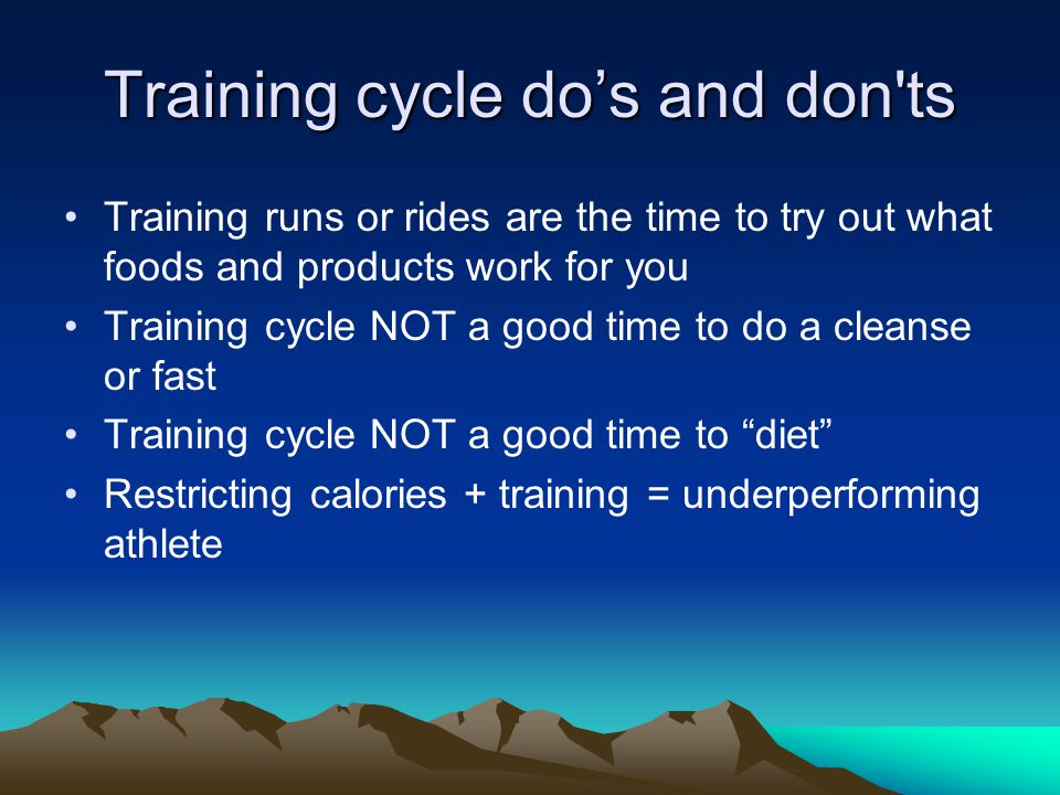 Training cycle do's and don ts Training runs or rides are the time to try out what foods and products work for you Training cycle NOT a good time to do a cleanse or fast Training cycle NOT a good time to diet Restricting calories + training = underperforming athlete