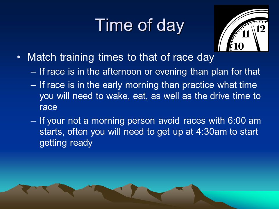 Time of day Match training times to that of race day –If race is in the afternoon or evening than plan for that –If race is in the early morning than practice what time you will need to wake, eat, as well as the drive time to race –If your not a morning person avoid races with 6:00 am starts, often you will need to get up at 4:30am to start getting ready