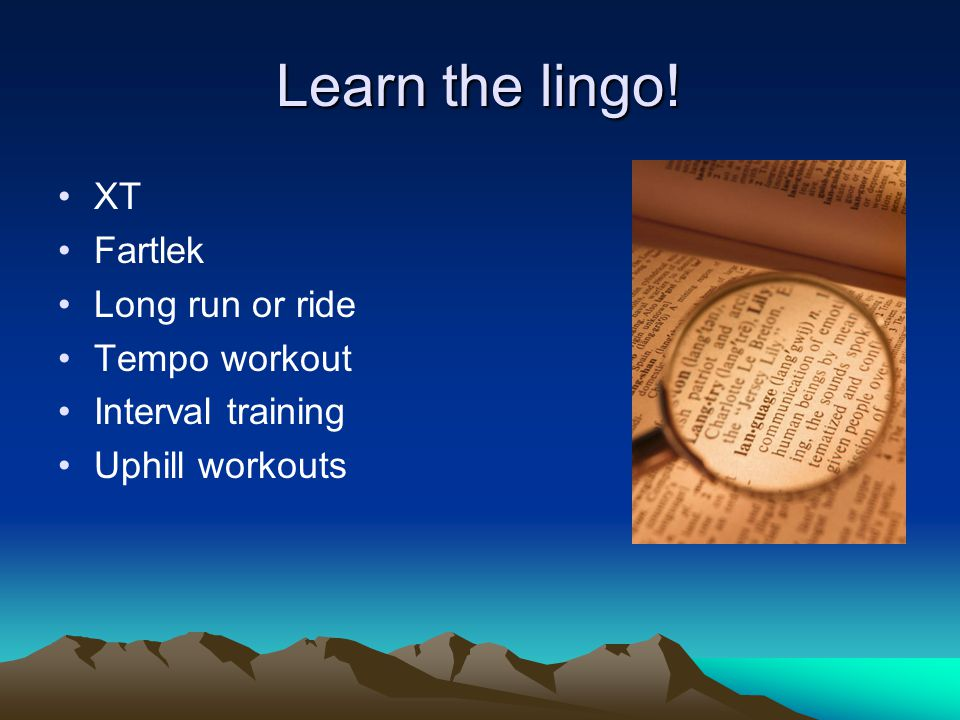 Learn the lingo! XT Fartlek Long run or ride Tempo workout Interval training Uphill workouts