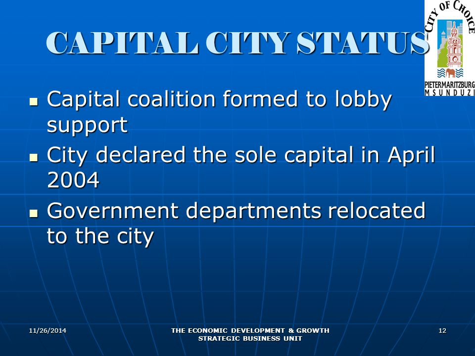 11/26/2014 THE ECONOMIC DEVELOPMENT & GROWTH STRATEGIC BUSINESS UNIT 12 CAPITAL CITY STATUS Capital coalition formed to lobby support Capital coalitio